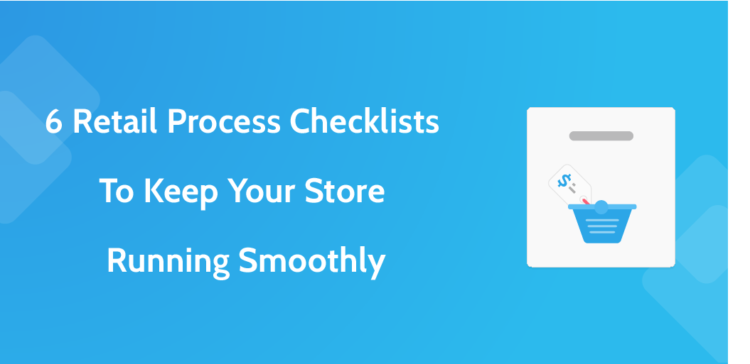 6 Retail Process Checklists to Keep Your Store Running Smoothly