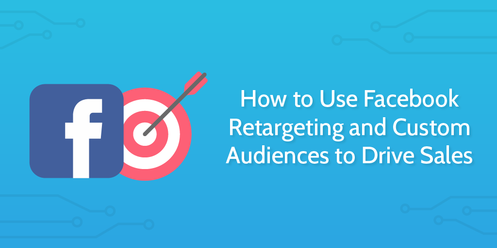 How_to_Use_Facebook_Retargeting_and_Custom_Audiences_to_Drive_Sales-02