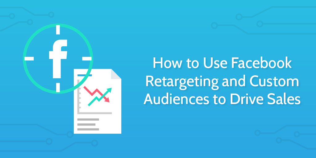 How_to_Use_Facebook_Retargeting_and_Custom_Audiences_to_Drive_Sales-06