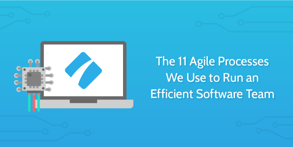 The 11 Agile Processes We Use to Run an Efficient Software Team