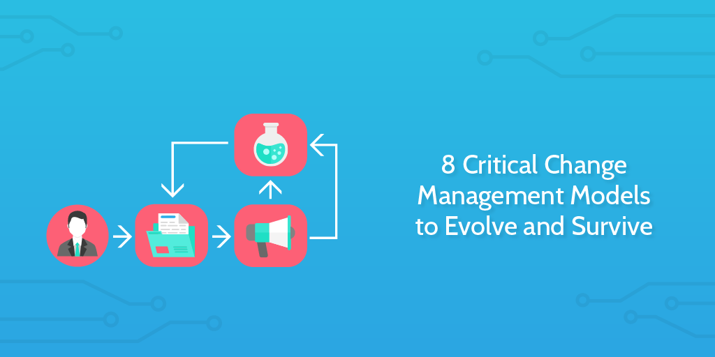 8 Critical Change Management Models to Evolve and Survive | Process