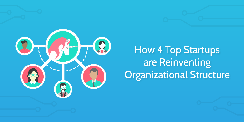 How 4 Top Startups are Reinventing Organizational Structure