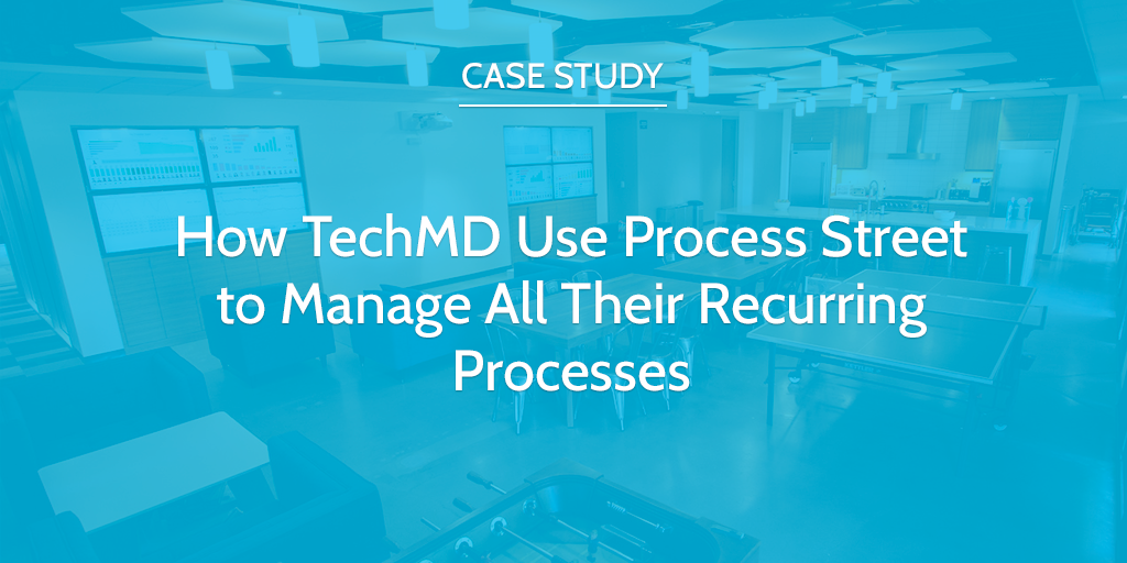 How TechMD Use Process Street to Manage All Their Recurring Processes