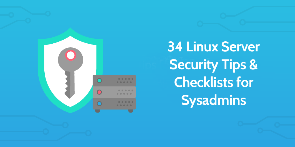 34 Linux Server Security Tips & Checklists for Sysadmins