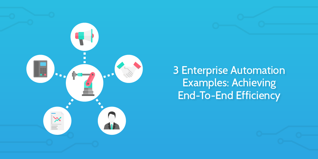 3 Enterprise Automation Examples: Achieving End-To-End Efficiency