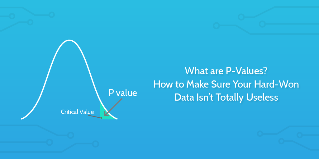 What are P-Values? How to Make Sure Your Hard-Won Data Isn't