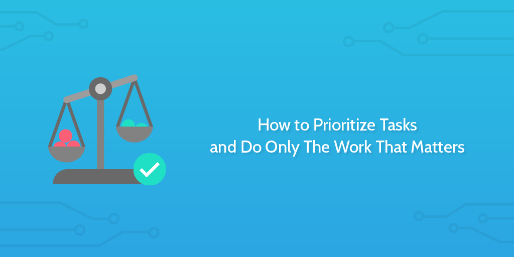 How to Prioritize Tasks and Do Only The Work That Matters | Process