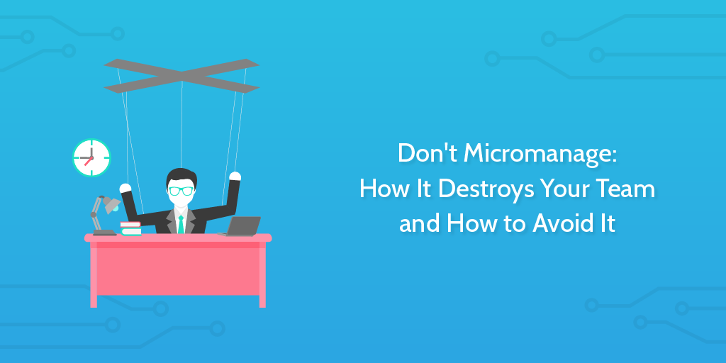 Don't Micromanage: How It Destroys Your Team and How to