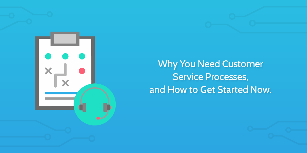 Why You Need Customer Service Processes, and How to Get