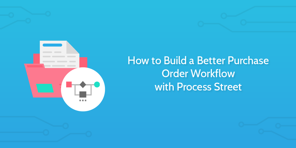 How to Build a Better Purchase Order Workflow with Process