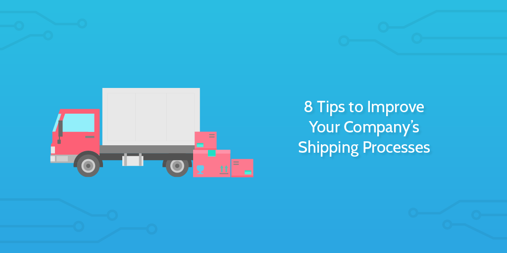 8 Tips to Improve Your Company's Shipping Processes