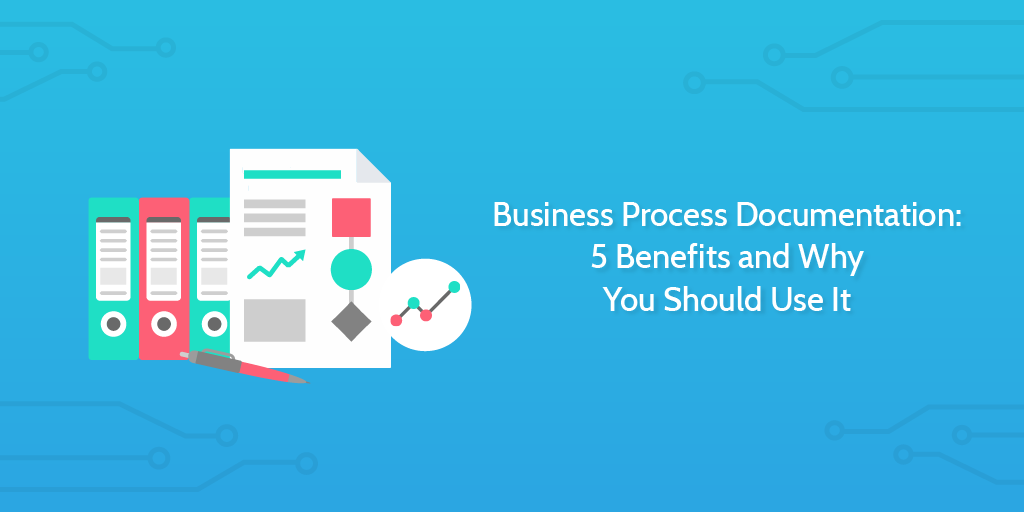 Business Process Documentation 5 Benefits and Why You Should Use It