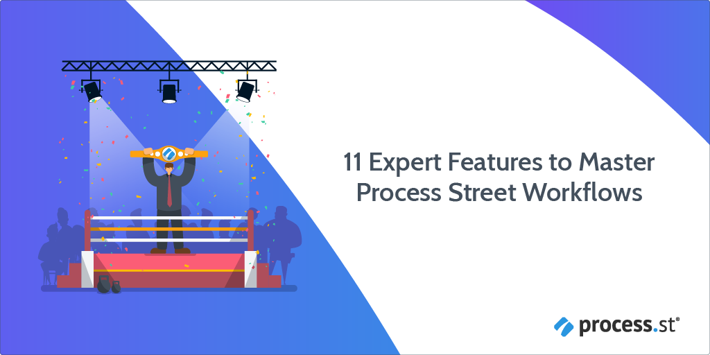 11 Expert Features to Master Process Street Workflows