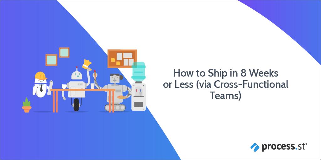 How to Ship in 8 Weeks or Less (via Cross-Functional Teams)
