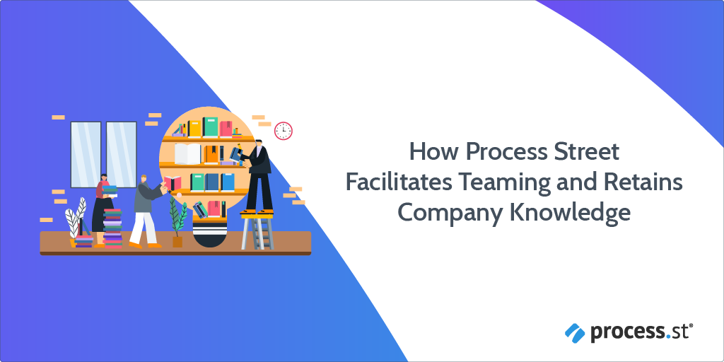 How Process Street Facilitates Teaming and Retains Company Knowledge