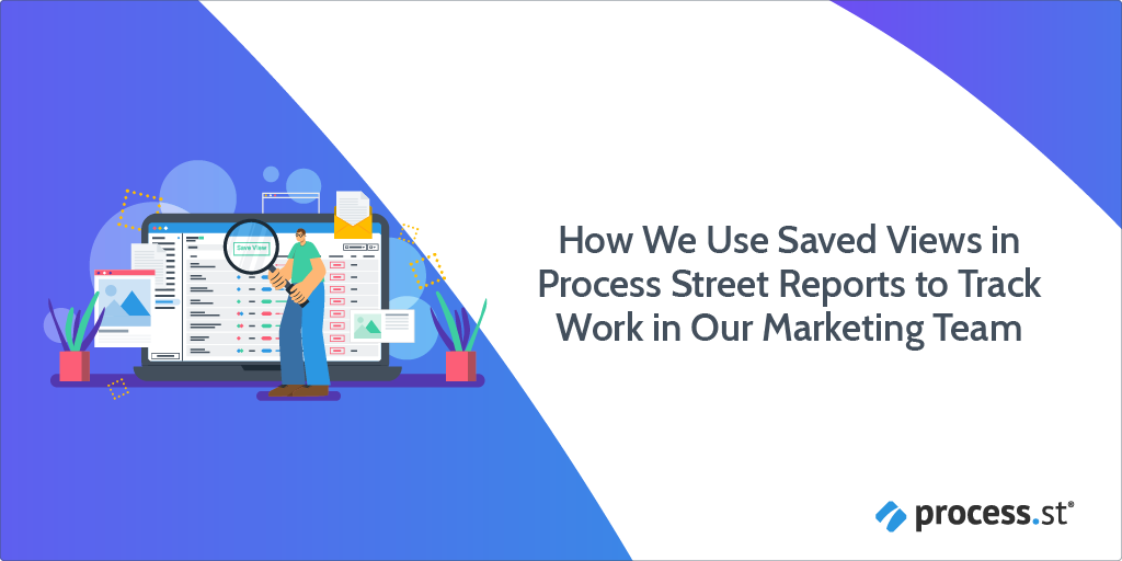 How We Use Saved Views in Process Street Reports to Track Work in Our Marketing Team
